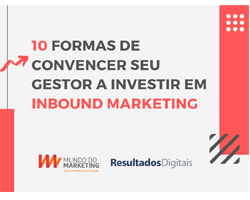 10 formas de convencer seu gestor a investir em Inbound Marketing